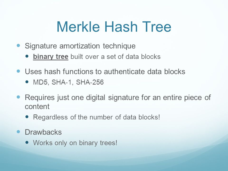 Merkle Hash Tree Signature amortization technique binary tree built over a set of data blocks Uses hash functions to authenticate data blocks MD5, SHA-1, SHA-256 Requires just one digital signature for an entire piece of content Regardless of the number of data blocks.
