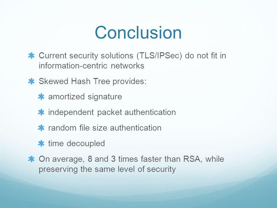Conclusion Current security solutions (TLS/IPSec) do not fit in information-centric networks Skewed Hash Tree provides: amortized signature independent packet authentication random file size authentication time decoupled On average, 8 and 3 times faster than RSA, while preserving the same level of security