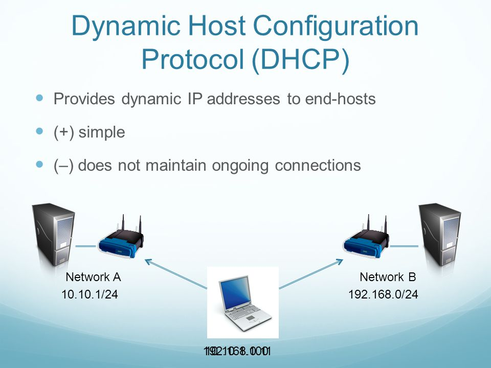 Dynamic Host Configuration Protocol (DHCP) Provides dynamic IP addresses to end-hosts (+) simple (–) does not maintain ongoing connections Network ANetwork B 10.10.1/24192.168.0/24 10.10.1.100192.168.0.11