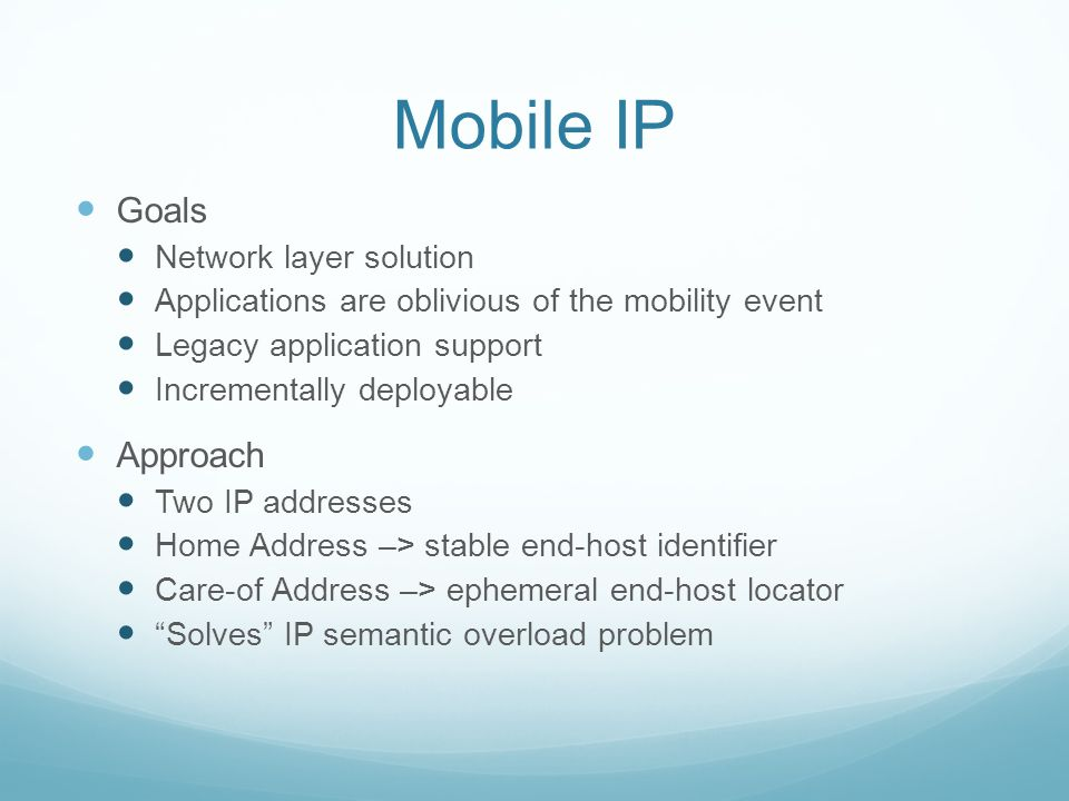 Mobile IP Goals Network layer solution Applications are oblivious of the mobility event Legacy application support Incrementally deployable Approach Two IP addresses Home Address –> stable end-host identifier Care-of Address –> ephemeral end-host locator Solves IP semantic overload problem