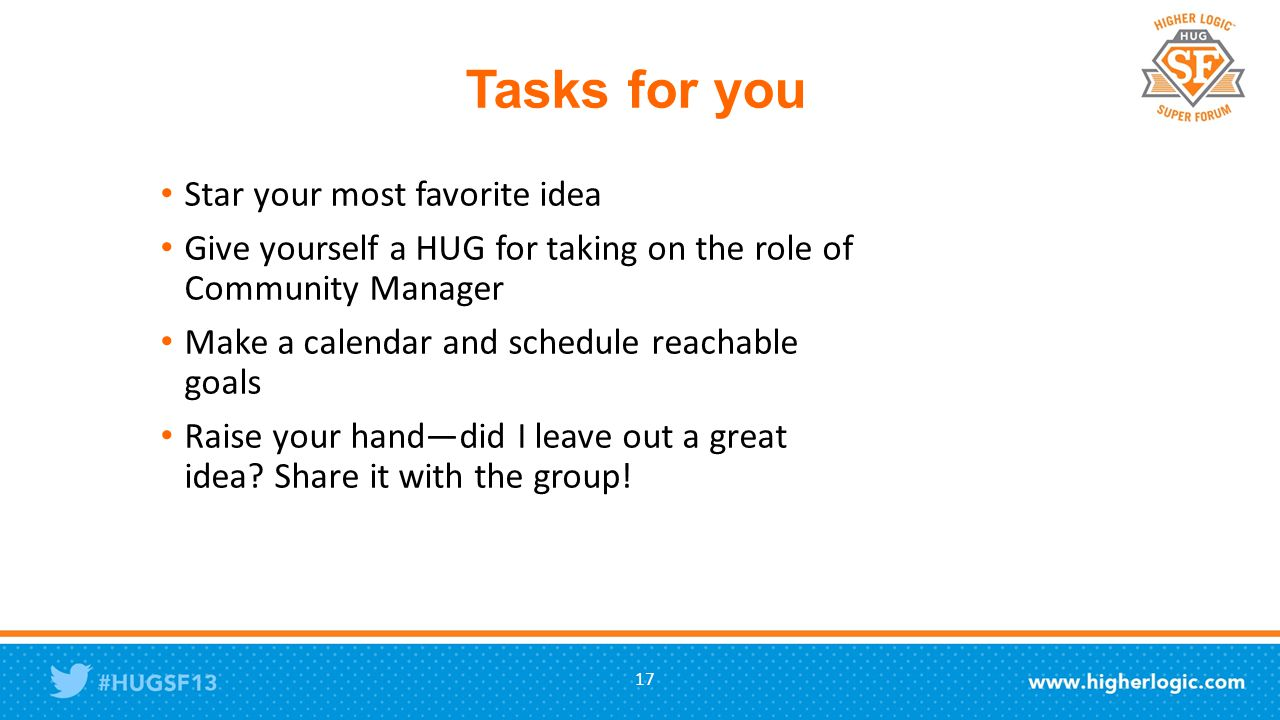 Tasks for you Star your most favorite idea Give yourself a HUG for taking on the role of Community Manager Make a calendar and schedule reachable goals Raise your hand—did I leave out a great idea.