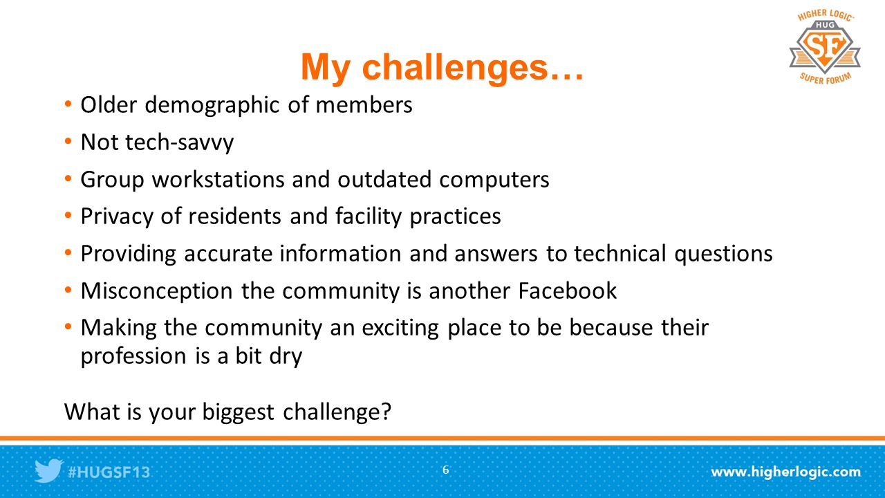 My challenges… Older demographic of members Not tech-savvy Group workstations and outdated computers Privacy of residents and facility practices Providing accurate information and answers to technical questions Misconception the community is another Facebook Making the community an exciting place to be because their profession is a bit dry What is your biggest challenge.