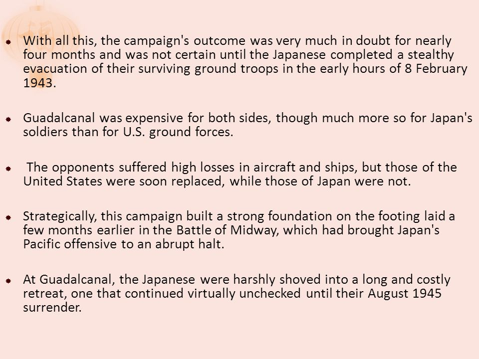  With all this, the campaign s outcome was very much in doubt for nearly four months and was not certain until the Japanese completed a stealthy evacuation of their surviving ground troops in the early hours of 8 February 1943.