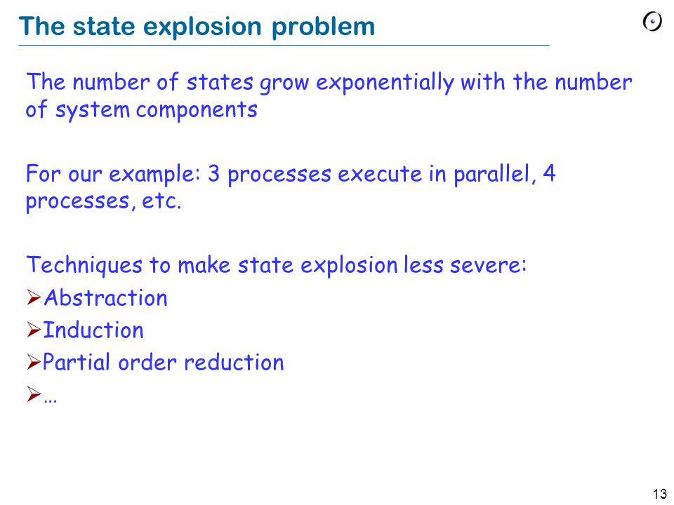 13 The state explosion problem The number of states grow exponentially with the number of system components For our example: 3 processes execute in parallel, 4 processes, etc.