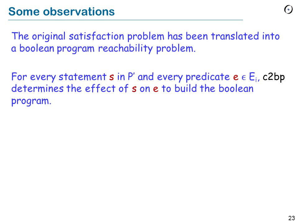 23 Some observations The original satisfaction problem has been translated into a boolean program reachability problem.