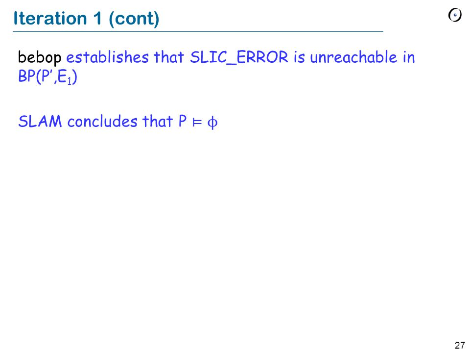 27 Iteration 1 (cont) bebop establishes that SLIC_ERROR is unreachable in BP(P',E 1 ) SLAM concludes that P ⊨ ϕ