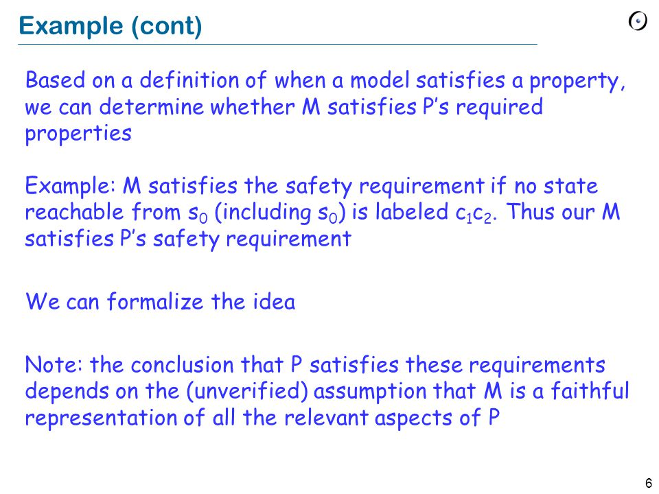6 Example (cont) Based on a definition of when a model satisfies a property, we can determine whether M satisfies P's required properties Example: M satisfies the safety requirement if no state reachable from s 0 (including s 0 ) is labeled c 1 c 2.
