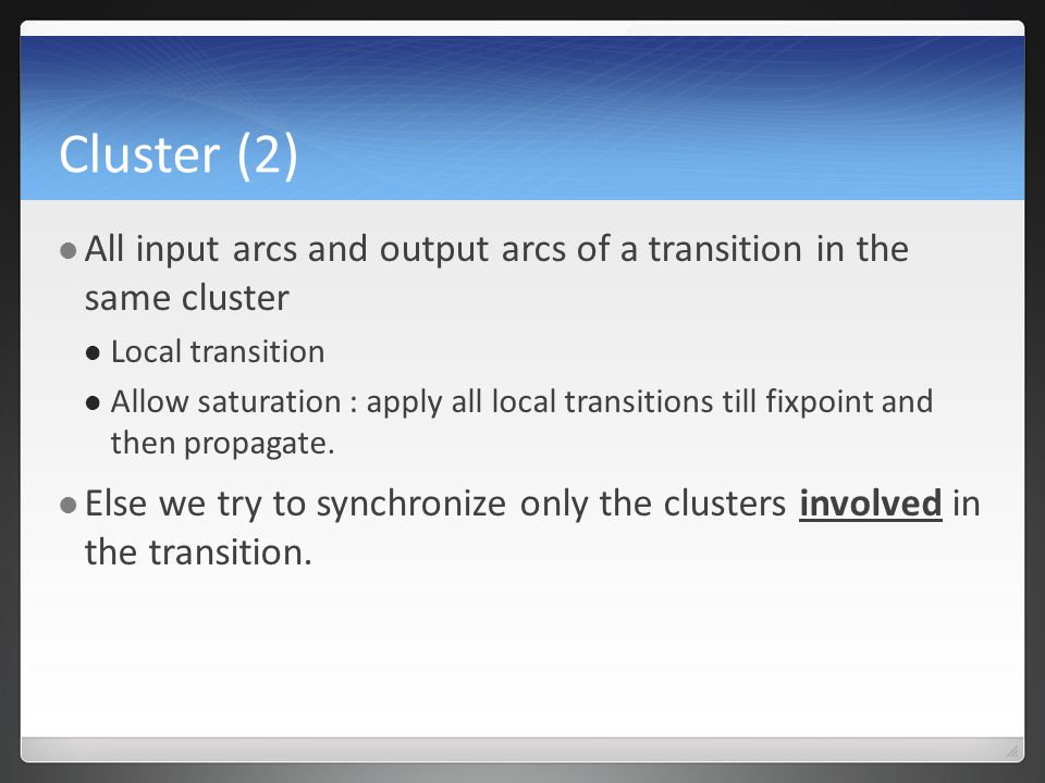 Cluster (2) All input arcs and output arcs of a transition in the same cluster Local transition Allow saturation : apply all local transitions till fixpoint and then propagate.