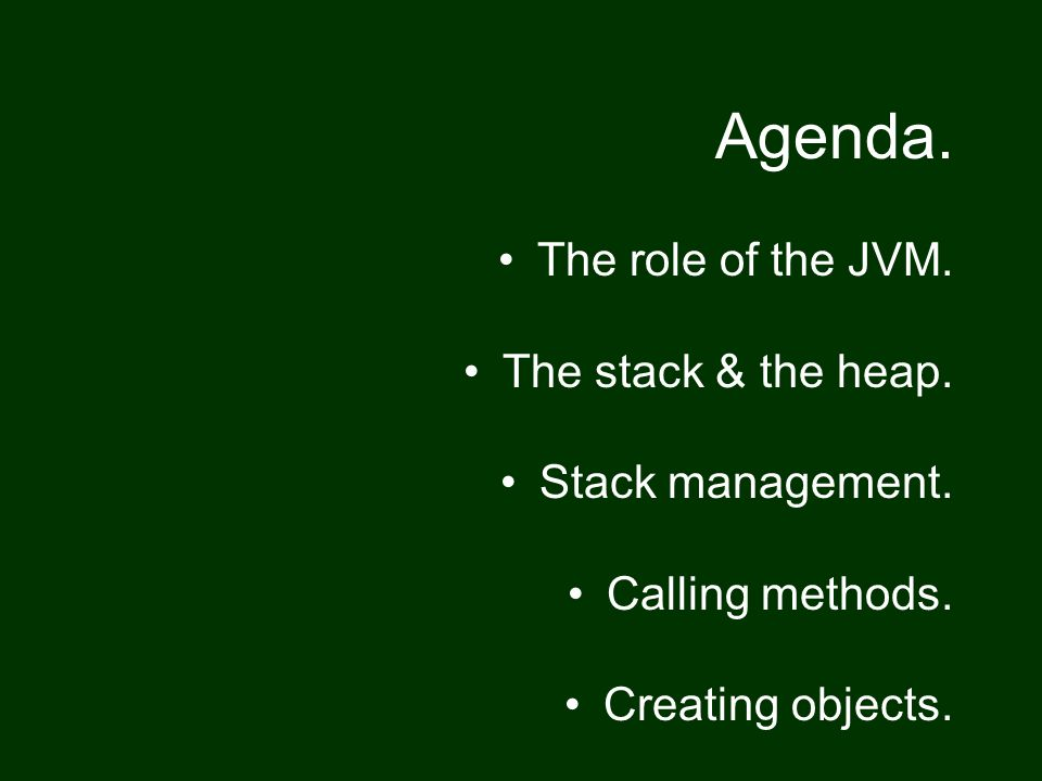 Agenda.The role of the JVM. The stack & the heap.