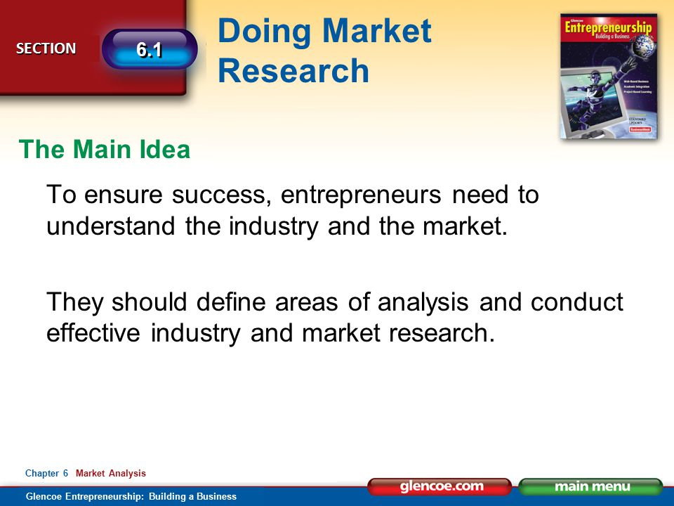 Glencoe Entrepreneurship: Building a Business Doing Market Research SECTION SECTION 6.1 Chapter 6 Market Analysis To ensure success, entrepreneurs need to understand the industry and the market.
