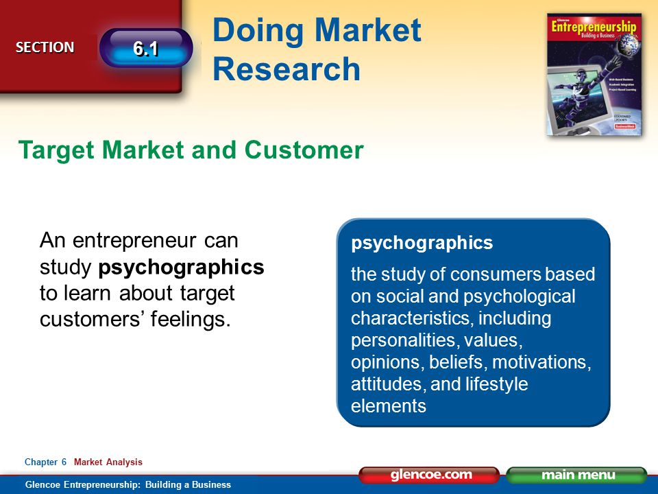Glencoe Entrepreneurship: Building a Business Doing Market Research SECTION SECTION 6.1 Chapter 6 Market Analysis Target Market and Customer An entrepreneur can study psychographics to learn about target customers' feelings.
