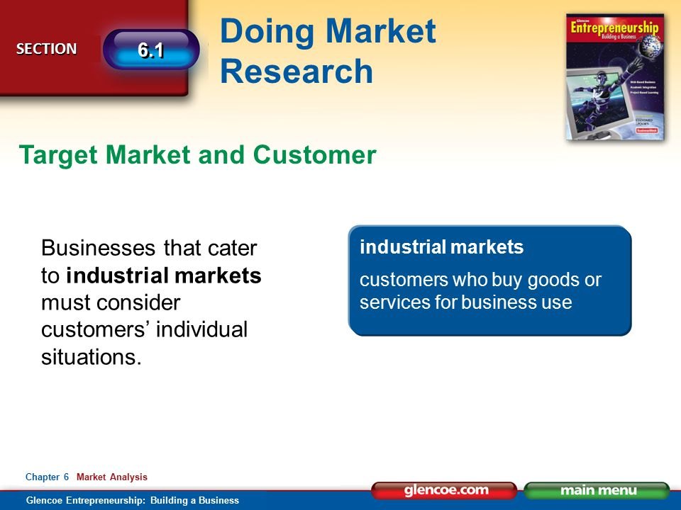 Glencoe Entrepreneurship: Building a Business Doing Market Research SECTION SECTION 6.1 Chapter 6 Market Analysis Target Market and Customer Businesses that cater to industrial markets must consider customers' individual situations.