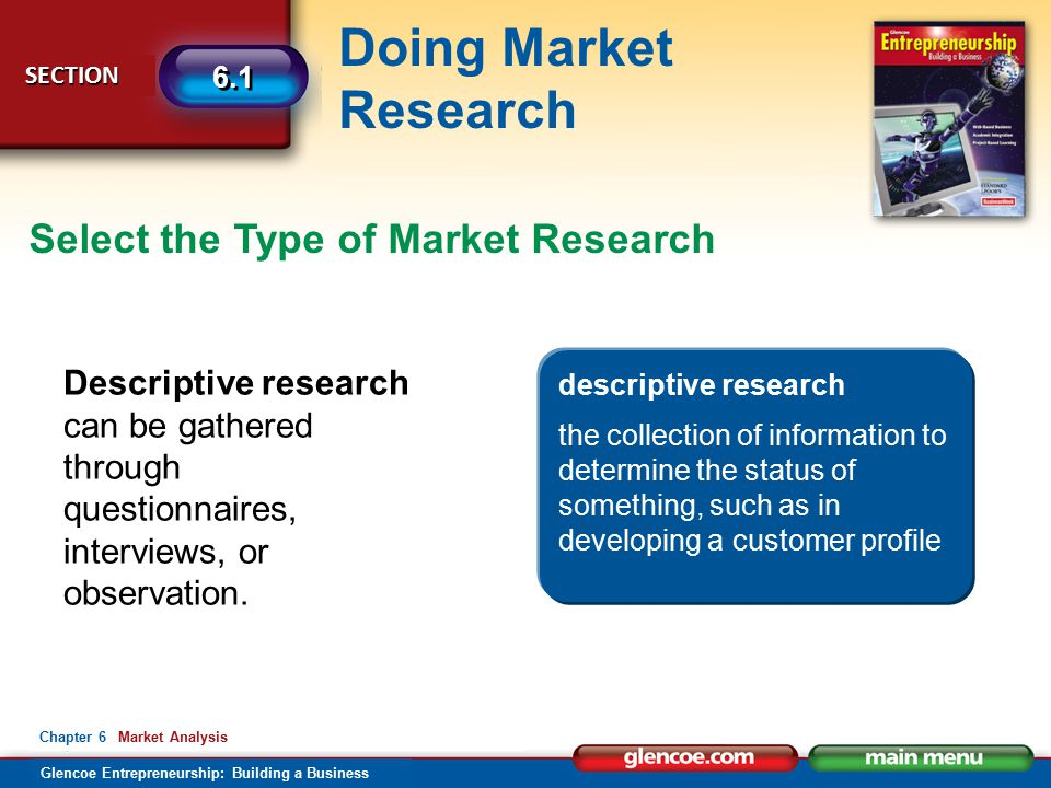 Glencoe Entrepreneurship: Building a Business Doing Market Research SECTION SECTION 6.1 Chapter 6 Market Analysis Select the Type of Market Research Descriptive research can be gathered through questionnaires, interviews, or observation.