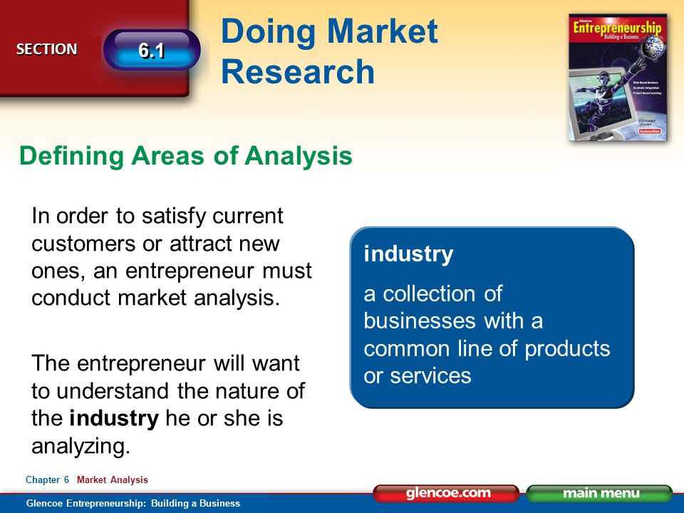 Glencoe Entrepreneurship: Building a Business Doing Market Research SECTION SECTION 6.1 Chapter 6 Market Analysis Defining Areas of Analysis In order to satisfy current customers or attract new ones, an entrepreneur must conduct market analysis.