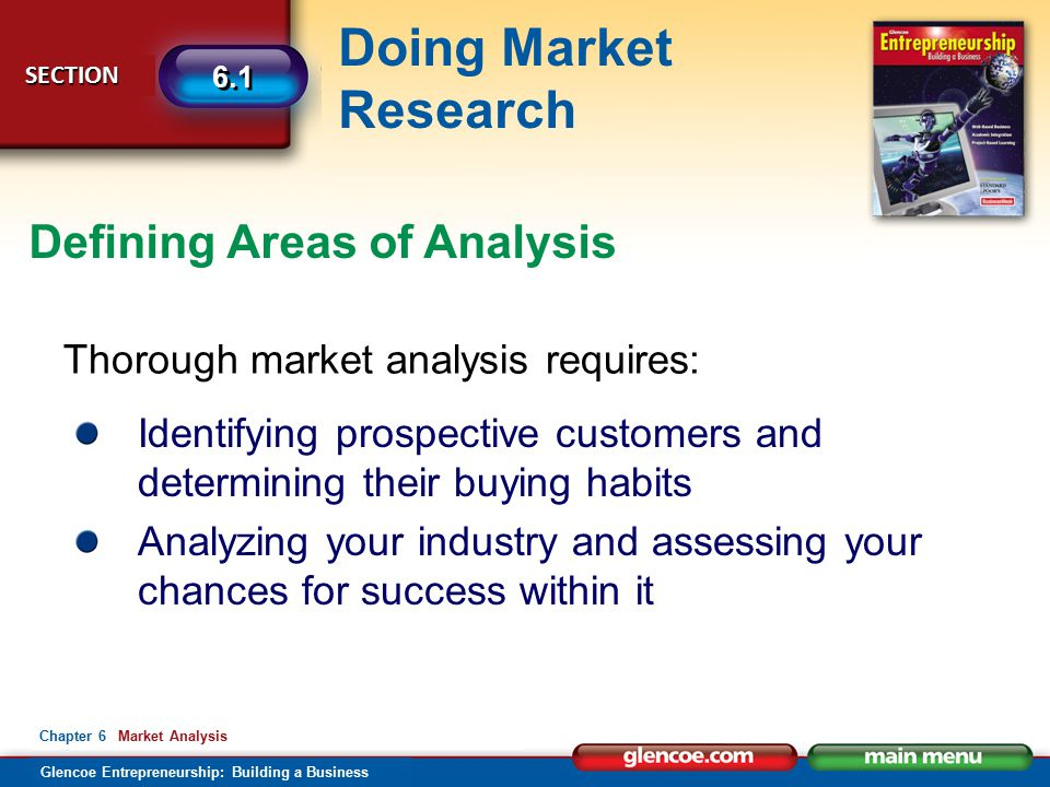 Glencoe Entrepreneurship: Building a Business Doing Market Research SECTION SECTION 6.1 Chapter 6 Market Analysis Thorough market analysis requires: Identifying prospective customers and determining their buying habits Analyzing your industry and assessing your chances for success within it Defining Areas of Analysis