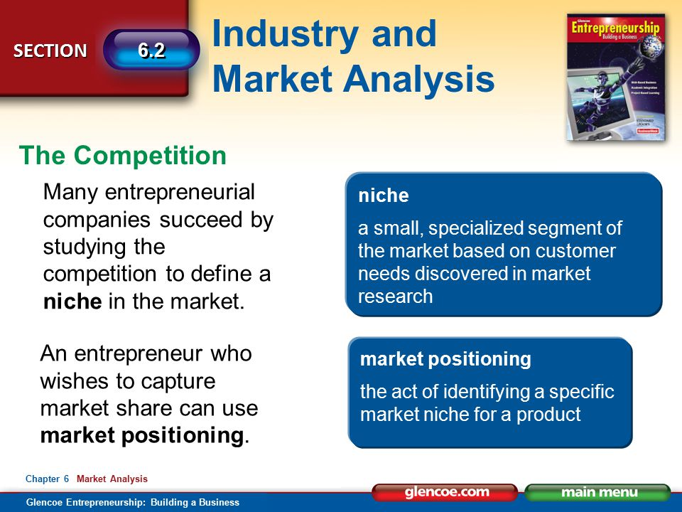 Industry and Market Analysis Glencoe Entrepreneurship: Building a Business SECTION 6.2 Chapter 6 Market Analysis The Competition Many entrepreneurial companies succeed by studying the competition to define a niche in the market.