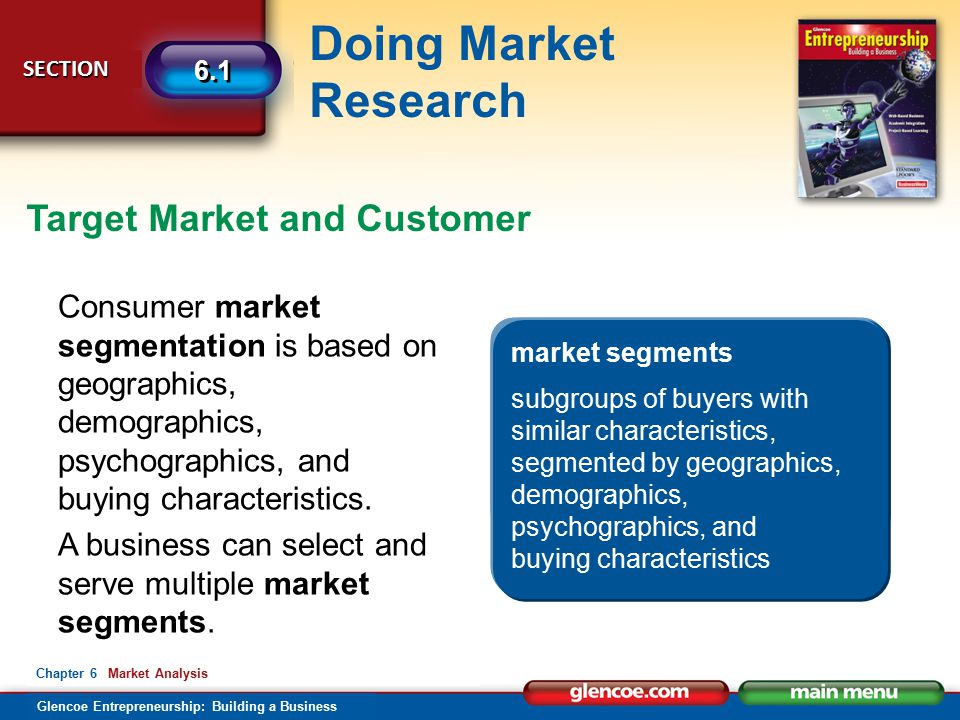Glencoe Entrepreneurship: Building a Business Doing Market Research SECTION SECTION 6.1 Chapter 6 Market Analysis Target Market and Customer Consumer market segmentation is based on geographics, demographics, psychographics, and buying characteristics.