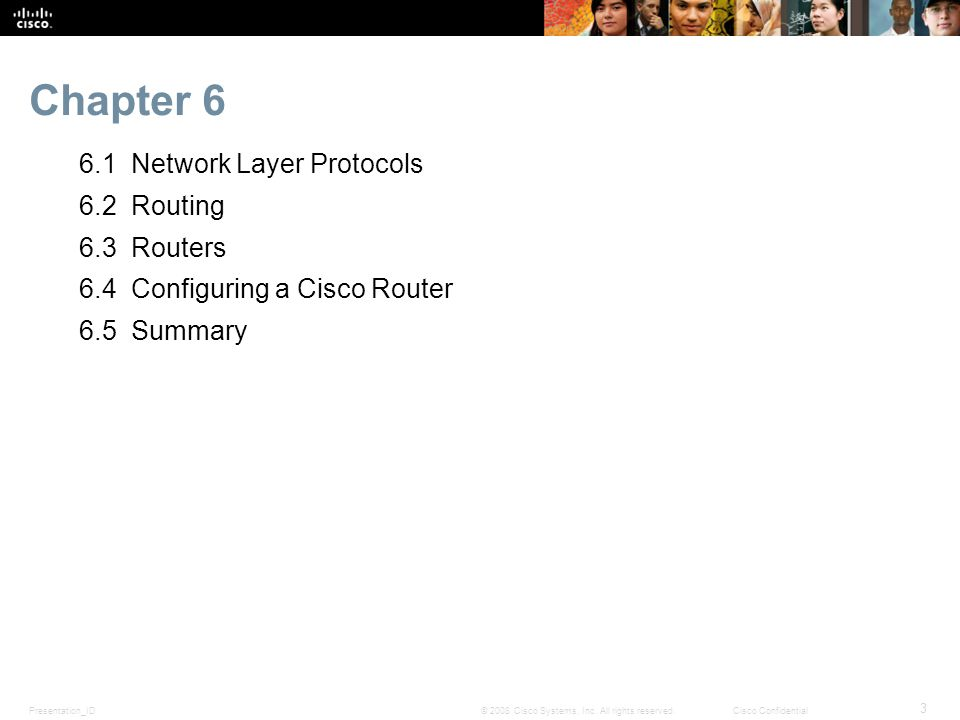 Presentation_ID 3 © 2008 Cisco Systems, Inc. All rights reserved.Cisco Confidential Chapter 6 6.1 Network Layer Protocols 6.2 Routing 6.3 Routers 6.4
