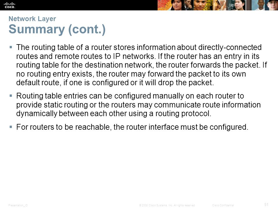 Presentation_ID 51 © 2008 Cisco Systems, Inc. All rights reserved.Cisco Confidential Network Layer Summary (cont.)  The routing table of a router sto