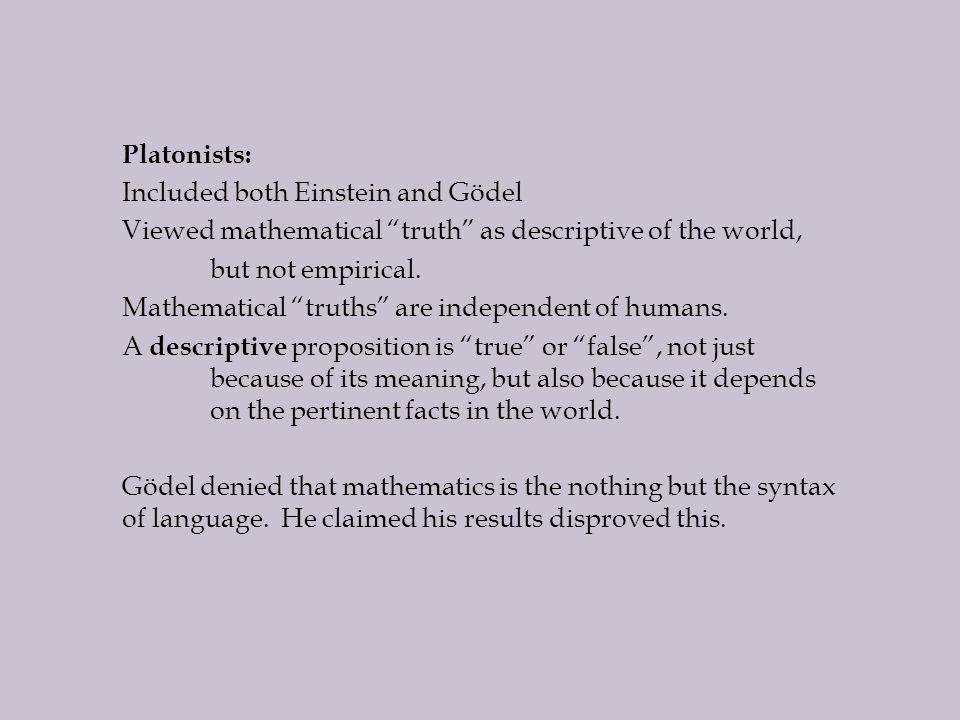 Platonists: Included both Einstein and Gödel Viewed mathematical truth as descriptive of the world, but not empirical.