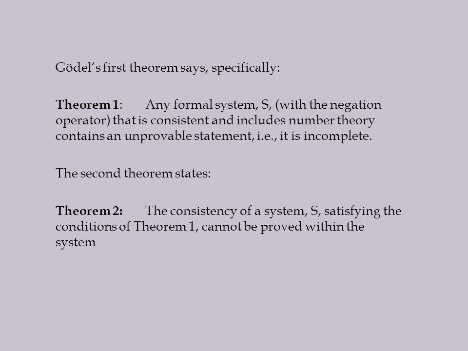 Gödel's first theorem says, specifically: Theorem 1 :Any formal system, S, (with the negation operator) that is consistent and includes number theory contains an unprovable statement, i.e., it is incomplete.