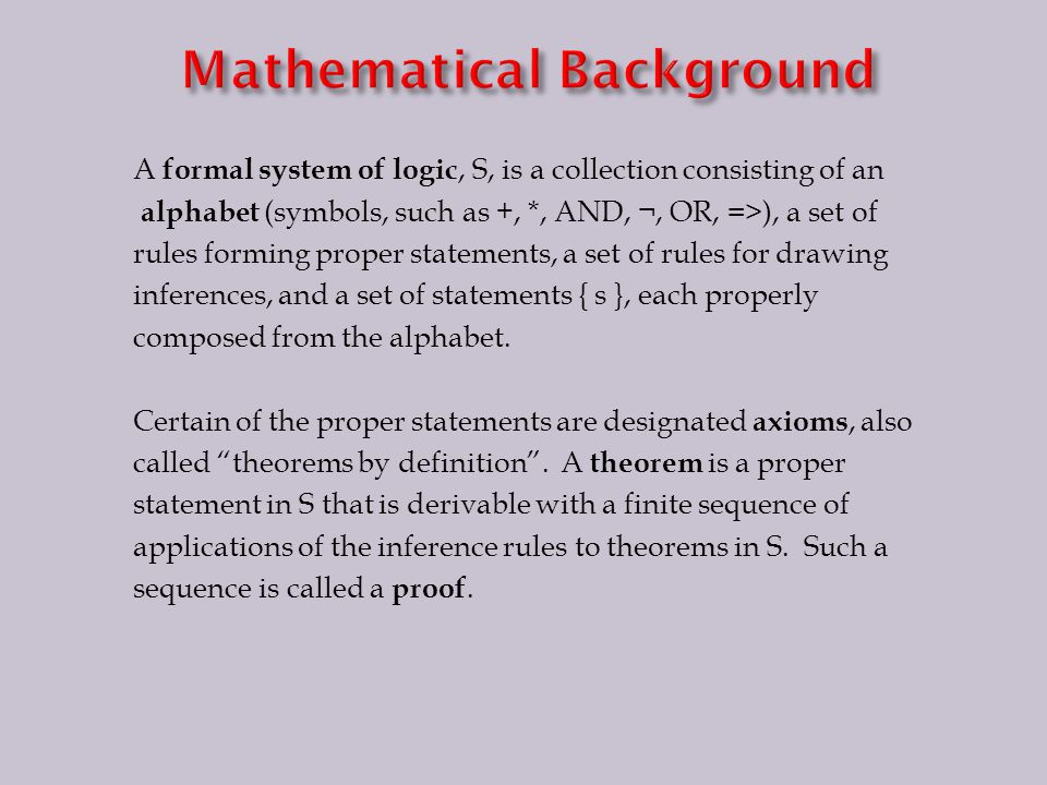 A formal system of logic, S, is a collection consisting of an alphabet (symbols, such as +, *, AND, ¬, OR, =>), a set of rules forming proper statements, a set of rules for drawing inferences, and a set of statements { s }, each properly composed from the alphabet.