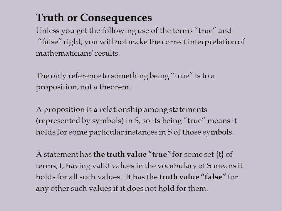 Truth or Consequences Unless you get the following use of the terms true and false right, you will not make the correct interpretation of mathematicians' results.