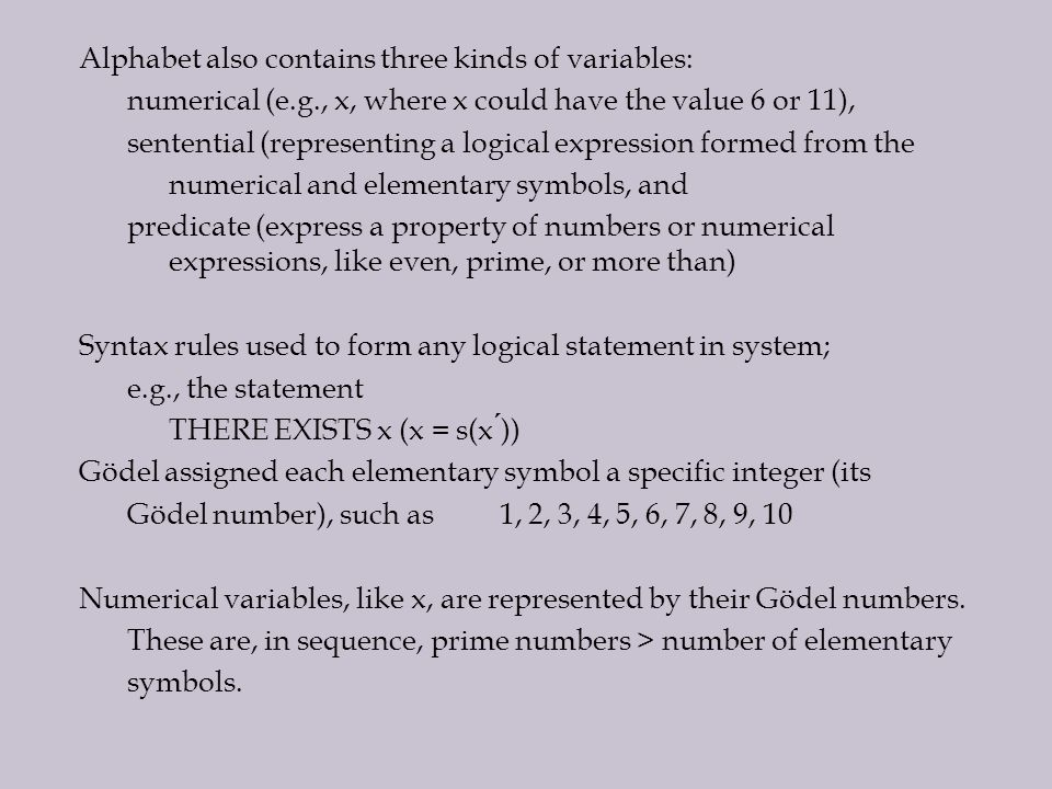 Alphabet also contains three kinds of variables: numerical (e.g., x, where x could have the value 6 or 11), sentential (representing a logical expression formed from the numerical and elementary symbols, and predicate (express a property of numbers or numerical expressions, like even, prime, or more than) Syntax rules used to form any logical statement in system; e.g., the statement THERE EXISTS x (x = s(x )) Gödel assigned each elementary symbol a specific integer (its Gödel number), such as 1, 2, 3, 4, 5, 6, 7, 8, 9, 10 Numerical variables, like x, are represented by their Gödel numbers.