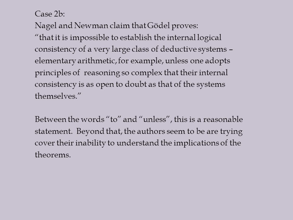 Case 2b: Nagel and Newman claim that Gödel proves: that it is impossible to establish the internal logical consistency of a very large class of deductive systems – elementary arithmetic, for example, unless one adopts principles of reasoning so complex that their internal consistency is as open to doubt as that of the systems themselves. Between the words to and unless , this is a reasonable statement.
