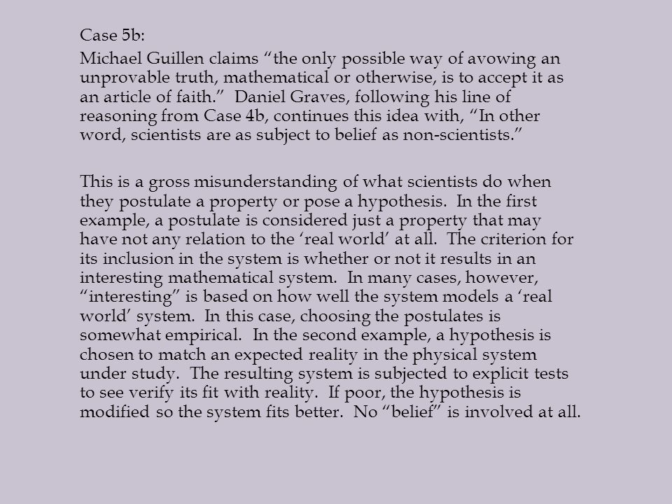 Case 5b: Michael Guillen claims the only possible way of avowing an unprovable truth, mathematical or otherwise, is to accept it as an article of faith. Daniel Graves, following his line of reasoning from Case 4b, continues this idea with, In other word, scientists are as subject to belief as non-scientists. This is a gross misunderstanding of what scientists do when they postulate a property or pose a hypothesis.