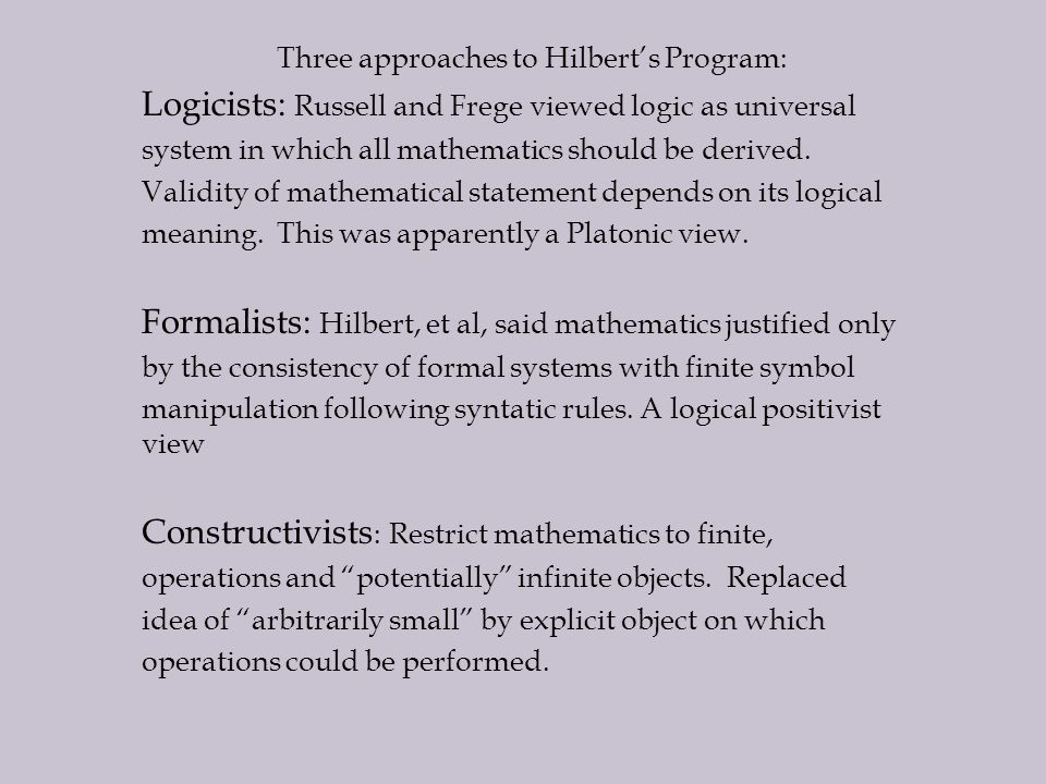 Three approaches to Hilbert's Program: Logicists: Russell and Frege viewed logic as universal system in which all mathematics should be derived.