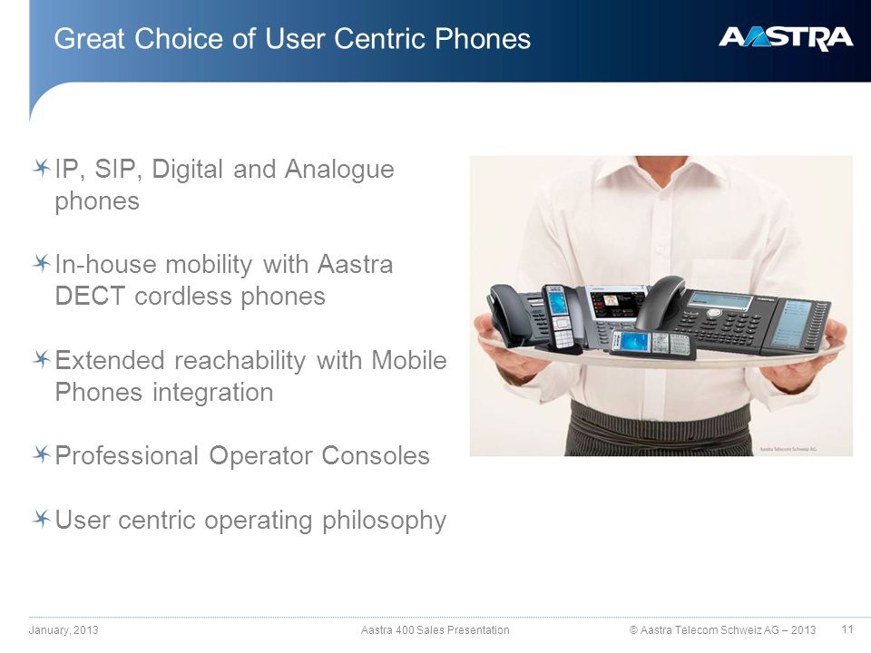 © Aastra Telecom Schweiz AG – 2013 IP, SIP, Digital and Analogue phones In-house mobility with Aastra DECT cordless phones Extended reachability with Mobile Phones integration Professional Operator Consoles User centric operating philosophy Great Choice of User Centric Phones January, 2013 Aastra 400 Sales Presentation 11