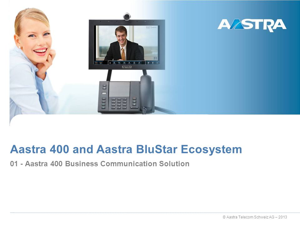 © Aastra Telecom Schweiz AG – 2013 01 - Aastra 400 Business Communication Solution Aastra 400 and Aastra BluStar Ecosystem