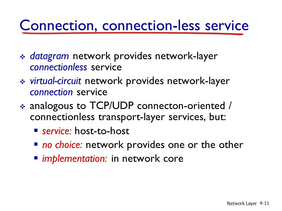 Network Layer 4-11 Connection, connection-less service  datagram network provides network-layer connectionless service  virtual-circuit network provides network-layer connection service  analogous to TCP/UDP connecton-oriented / connectionless transport-layer services, but:  service: host-to-host  no choice: network provides one or the other  implementation: in network core