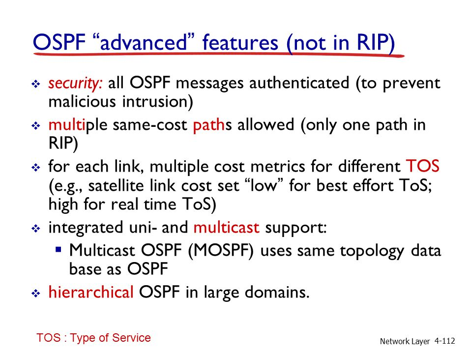 Network Layer 4-112 OSPF advanced features (not in RIP)  security: all OSPF messages authenticated (to prevent malicious intrusion)  multiple same-cost paths allowed (only one path in RIP)  for each link, multiple cost metrics for different TOS (e.g., satellite link cost set low for best effort ToS; high for real time ToS)  integrated uni- and multicast support:  Multicast OSPF (MOSPF) uses same topology data base as OSPF  hierarchical OSPF in large domains.