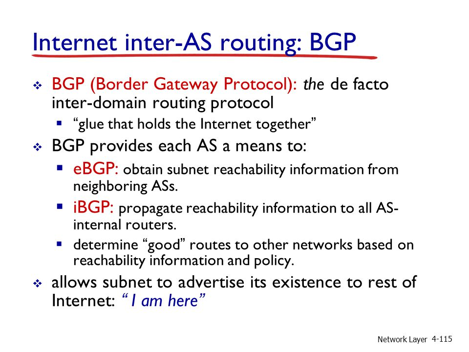 Network Layer 4-115 Internet inter-AS routing: BGP  BGP (Border Gateway Protocol): the de facto inter-domain routing protocol  glue that holds the Internet together  BGP provides each AS a means to:  eBGP: obtain subnet reachability information from neighboring ASs.