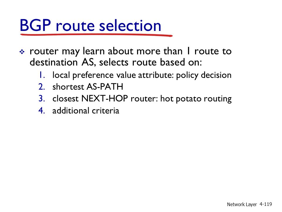 Network Layer 4-119 BGP route selection  router may learn about more than 1 route to destination AS, selects route based on: 1.local preference value attribute: policy decision 2.shortest AS-PATH 3.closest NEXT-HOP router: hot potato routing 4.additional criteria