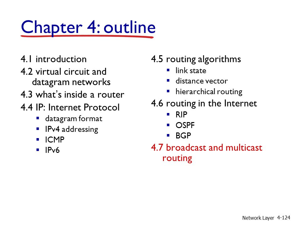 Network Layer 4-124 4.1 introduction 4.2 virtual circuit and datagram networks 4.3 what's inside a router 4.4 IP: Internet Protocol  datagram format  IPv4 addressing  ICMP  IPv6 4.5 routing algorithms  link state  distance vector  hierarchical routing 4.6 routing in the Internet  RIP  OSPF  BGP 4.7 broadcast and multicast routing Chapter 4: outline