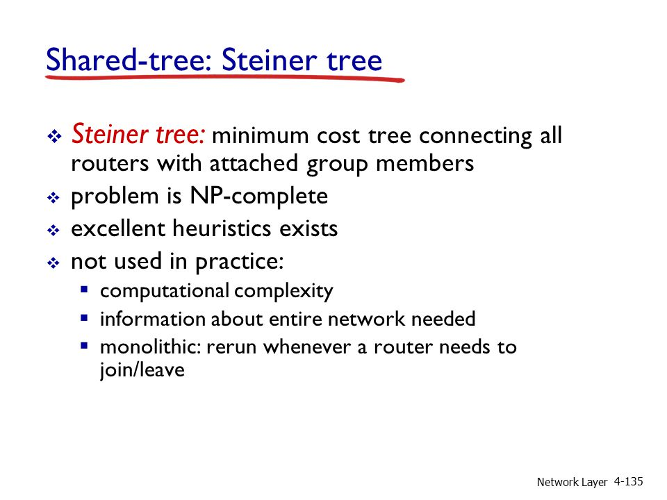 Network Layer 4-135 Shared-tree: Steiner tree  Steiner tree: minimum cost tree connecting all routers with attached group members  problem is NP-complete  excellent heuristics exists  not used in practice:  computational complexity  information about entire network needed  monolithic: rerun whenever a router needs to join/leave