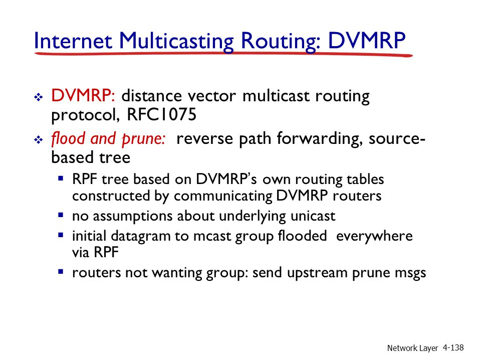 Network Layer 4-138 Internet Multicasting Routing: DVMRP  DVMRP: distance vector multicast routing protocol, RFC1075  flood and prune: reverse path forwarding, source- based tree  RPF tree based on DVMRP's own routing tables constructed by communicating DVMRP routers  no assumptions about underlying unicast  initial datagram to mcast group flooded everywhere via RPF  routers not wanting group: send upstream prune msgs