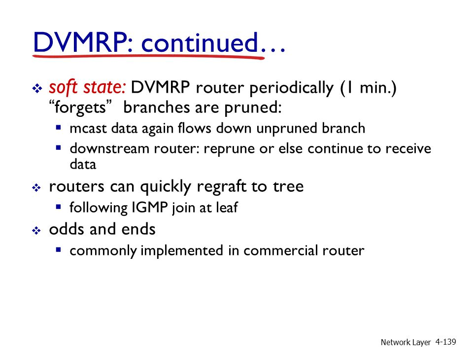 Network Layer 4-139 DVMRP: continued…  soft state: DVMRP router periodically (1 min.) forgets branches are pruned:  mcast data again flows down unpruned branch  downstream router: reprune or else continue to receive data  routers can quickly regraft to tree  following IGMP join at leaf  odds and ends  commonly implemented in commercial router