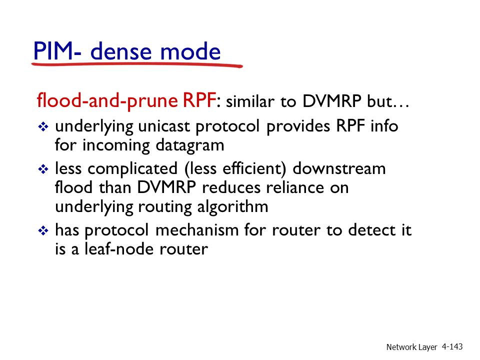 Network Layer 4-143 PIM- dense mode flood-and-prune RPF: similar to DVMRP but…  underlying unicast protocol provides RPF info for incoming datagram  less complicated (less efficient) downstream flood than DVMRP reduces reliance on underlying routing algorithm  has protocol mechanism for router to detect it is a leaf-node router