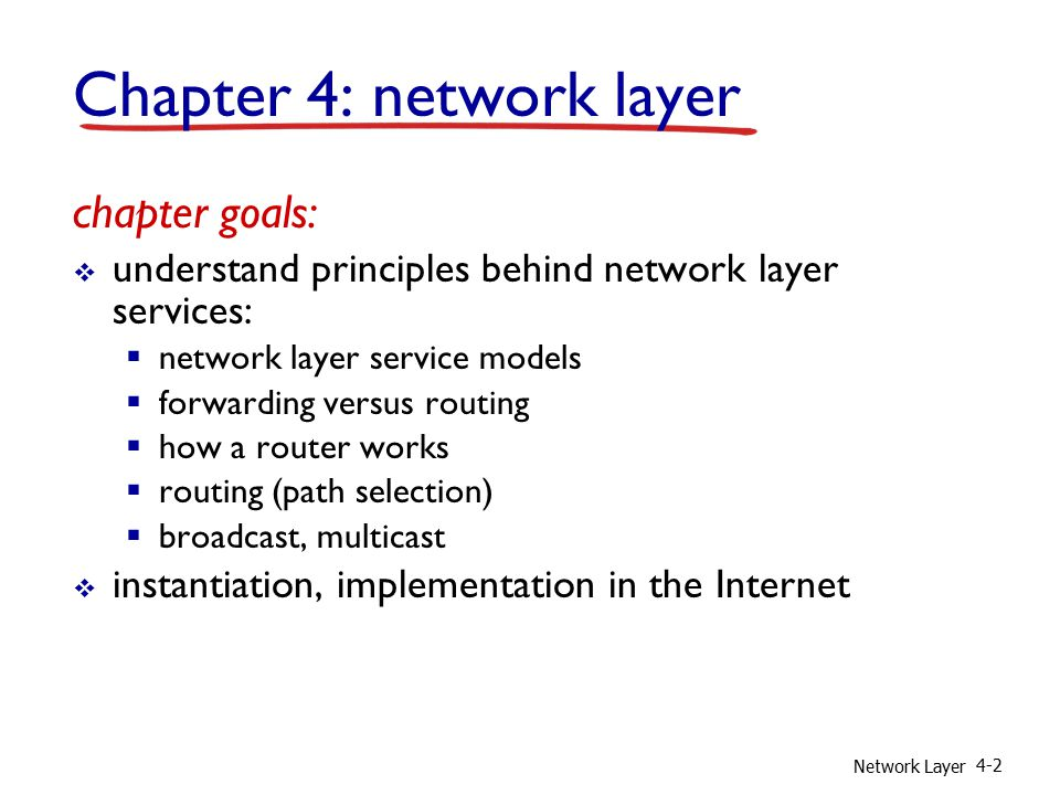 Network Layer 4-2 Chapter 4: network layer chapter goals:  understand principles behind network layer services:  network layer service models  forwarding versus routing  how a router works  routing (path selection)  broadcast, multicast  instantiation, implementation in the Internet