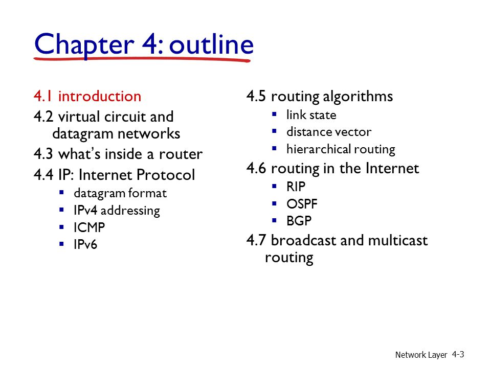 Network Layer 4-3 4.1 introduction 4.2 virtual circuit and datagram networks 4.3 what's inside a router 4.4 IP: Internet Protocol  datagram format  IPv4 addressing  ICMP  IPv6 4.5 routing algorithms  link state  distance vector  hierarchical routing 4.6 routing in the Internet  RIP  OSPF  BGP 4.7 broadcast and multicast routing Chapter 4: outline