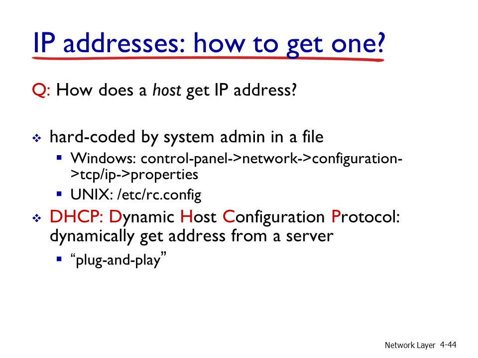 Network Layer 4-44 IP addresses: how to get one. Q: How does a host get IP address.