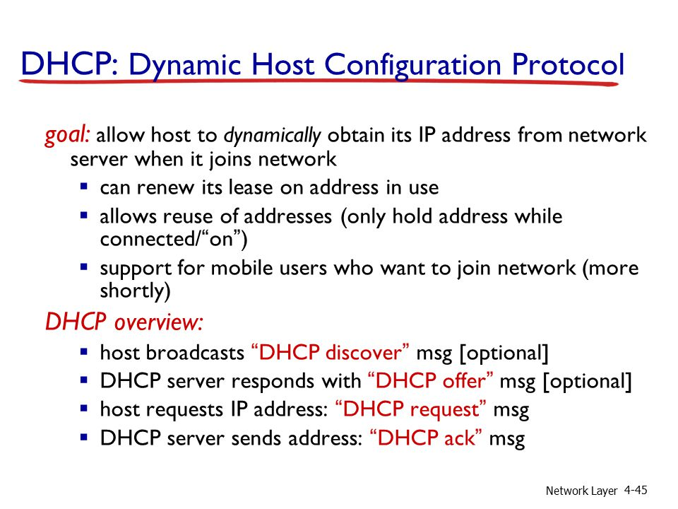 Network Layer 4-45 DHCP: Dynamic Host Configuration Protocol goal: allow host to dynamically obtain its IP address from network server when it joins network  can renew its lease on address in use  allows reuse of addresses (only hold address while connected/ on )  support for mobile users who want to join network (more shortly) DHCP overview:  host broadcasts DHCP discover msg [optional]  DHCP server responds with DHCP offer msg [optional]  host requests IP address: DHCP request msg  DHCP server sends address: DHCP ack msg