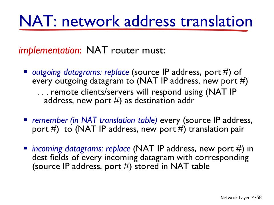 Network Layer 4-58 implementation: NAT router must:  outgoing datagrams: replace (source IP address, port #) of every outgoing datagram to (NAT IP address, new port #)...