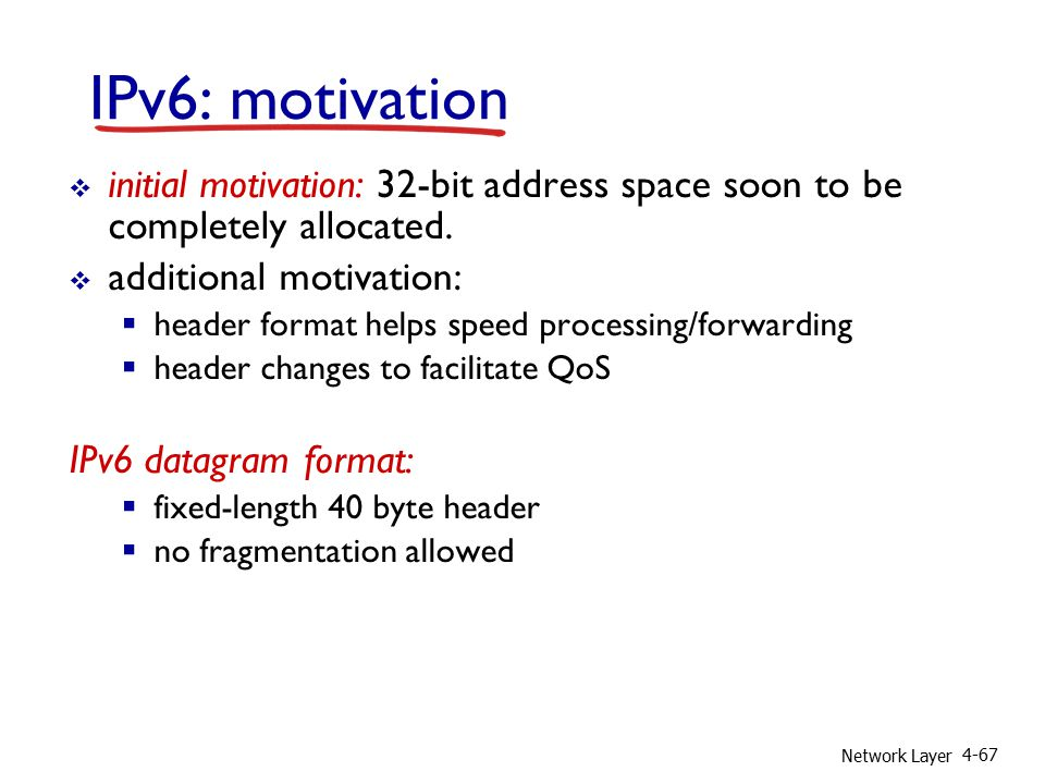 Network Layer 4-67 IPv6: motivation  initial motivation: 32-bit address space soon to be completely allocated.