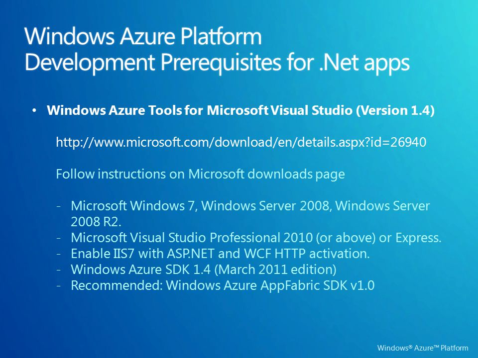 Windows ® Azure™ Platform Windows Azure Platform Development Prerequisites for.Net apps Windows Azure Tools for Microsoft Visual Studio (Version 1.4) http://www.microsoft.com/download/en/details.aspx id=26940 Follow instructions on Microsoft downloads page -Microsoft Windows 7, Windows Server 2008, Windows Server 2008 R2.