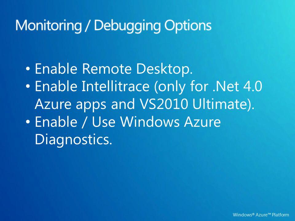 Windows ® Azure™ Platform Monitoring / Debugging OptionsMonitoring / Debugging Options Enable Remote Desktop. Enable Intellitrace (only for.Net 4.0 Az